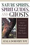 Nature Spirits, Spirit Guides, and Ghosts: How to Talk with and Photograph Beings of Other Realms
