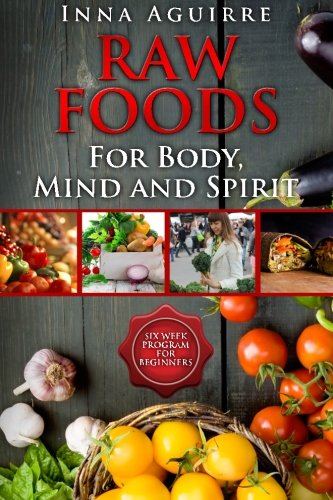 Download Raw Foods For Body, Mind And Spirit: Six Week Program For Beginners: 42 recipes included, no dehydrator needed, no complex techniques pdf epub