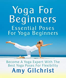 Yoga For Beginners: Essential Poses For Yoga Beginners - Become A Yoga Expert With The Best Yoga Poses For Flexibility by [Gilchrist, Amy]