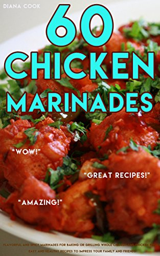60 Chicken Marinades: Flavorful and Spicy Marinades for Baking or Grilling Whole Chicken and Chicken Pieces, Easy and Healthy Recipes to Impress Your Family and Friends