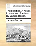 The Libertine a Novel in a Series of Letters by James Bacon, James Bacon, 1140780719