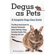 Degus as Pets  A Complete Degu Care Guide: The Must Have Guide for Anyone Passionate about Owning a Degu, Includes Health, Diet, Housing and Lots More…