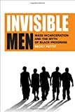 Invisible Men: Mass Incarceration and the Myth of Black Progress