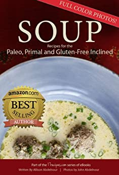 Soup: 17 Recipes for the Paleo, Primal, and Gluten-Free Inclined (17Recipes.com Series of eBooks Book 4) by [Abdelnour, Allison]