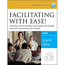 Facilitating with Ease! Core Skills for Facilitators, Team Leaders and Members, Managers, Consultants, and Trainers