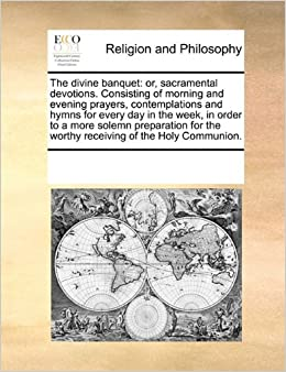 The divine banquet: or, sacramental devotions. Consisting of morning and evening prayers, contemplations and hymns for every day in the week, in order ... the worthy receiving of the Holy Communion.