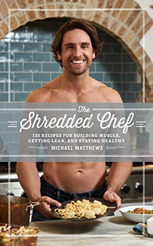 The Shredded Chef: 125 Recipes for Building Muscle, Getting Lean, and Staying Healthy (The Muscle for Life Series Book 3) (Workout Plan For Skinny Guys At Home)