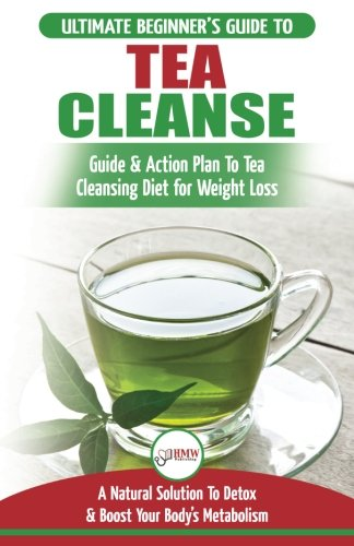 - Tea Cleanse: The Ultimate Beginner's Guide & Action Plan To Tea Cleansing Diet for Weight Loss - A Natural Solution To Detox & Boost Your Body's Metabolism (Detoxification, Detox, Fat Loss, Green Tea)