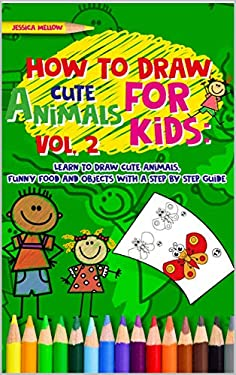 How to Draw Cute Animals for Kids: Learn to Draw Cute Animals, Funny Food and Objects with a Step by Step Guide