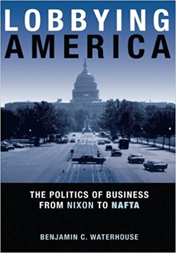 Lobbying America: The Politics of Business from Nixon to NAFTA (Politics and Society in Modern America)