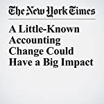A Little-Known Accounting Change Could Have a Big Impact | William D. Cohan