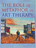 The Role of Metaphor in Art Therapy : Theory, Method, and Experience, Moon, Bruce L., 0398077525