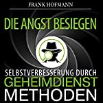 Die Angst besiegen. Selbstverbesserung durch Geheimdienstmethoden [Conquer Fear: Self-Improvement Through Secret Service Methods] | Frank Hofmann