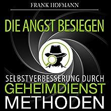 Die Angst besiegen. Selbstverbesserung durch Geheimdienstmethoden Hörbuch von Frank Hofmann Gesprochen von: Markus Meuter