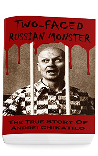 Two-Faced Russian Monster: The True Story Of Andrei Chikatilo (Serial Killers True Crime Anthology)