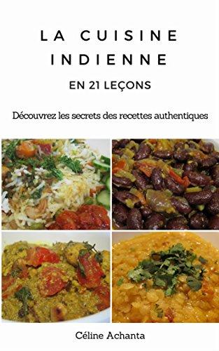 La cuisine indienne en 21 leçons: Découvrez les secrets des recettes authentiques (French Edition) by Céline Achanta