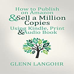 How to Publish on Amazon & Sell A Million Copies Using Kindle, Print & Audio Book