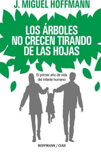 Los Arboles No Crecen Tirando De Las Hojas: Primeros meses de vida del infante humano (Spanish Edition) [Miguel Hoffmann] (Tapa Blanda)