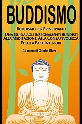 Buddismo: Buddismo per principianti, Una Guida agli Insegnamenti Buddisti, alla Meditazione, alla Consapevolezza ed alla Pace Interiore Copertina flessibile – 10 feb 2017 Gabriel Shaw Independently published 1520570597 Philosophy / Buddhist