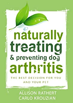 Naturally Treating & Preventing Dog Arthritis: The best decision for you and your pet by [Rathert, Allison, Krouzian, Carlo]