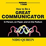 How to Be a Great Communicator: In Person, on Paper, and on the Podium | Nido Qubein