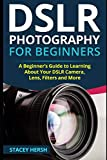DSLR Photography for Beginners: A Beginner's Guide to Learning About Your DSLR Camera, Lens, Filters and More