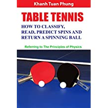 Table Tennis - How to Classify, Read, Predict Spins & Return a Spinning Ball: Referring to the Principles of Physics