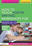 How to Teach Poetry Writing: Workshops for Ages 8-13: Developing Creative Literacy (Writers' Workshop)