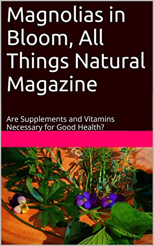 Magnolias in Bloom, All Things Natural Magazine: Are Supplements and Vitamins Necessary for Good Health? (A Holistic Approach to Healing Book 1)