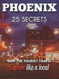 Phoenix 25 Secrets - The Locals Travel Guide  For Your Trip to Phoenix ( Arizona - USA ) 2016: Skip the tourist traps and explore like a local : Where to Go, Eat & Party in Phoenix AZ 2016