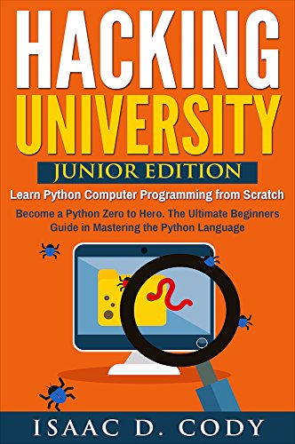 Hacking University: Junior Edition. Learn Python Computer Programming from Scratch: Become a Python Zero to Hero. The Ultimate Beginners Guide in Mastering ... Freedom and Data Driven series Book 3