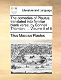 The Comedies of Plautus, Translated into Familiar Blank Verse, by Bonnell Thornton, Titus Maccius Plautus, 1140768336