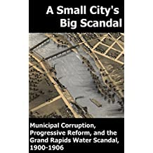 A Small City's Big Scandal: Municipal Corruption, Progressive Reform, and the Grand Rapids, Michigan Water Scandal, 1900-1906