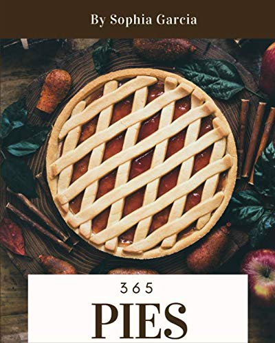 Pies 365: Enjoy 365 Days With Amazing Pies Recipes In Your Own Pies Cookbook! [Book 1] by Sophia Garcia