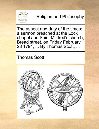 The aspect and duty of the times: a sermon preached at the Lock chapel and Saint Mildred's church, Bread street, on Friday February 28 1794, ... By Thomas Scott, ...