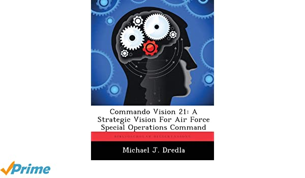 Commando Vision 21: A Strategic Vision For Air Force Special ...