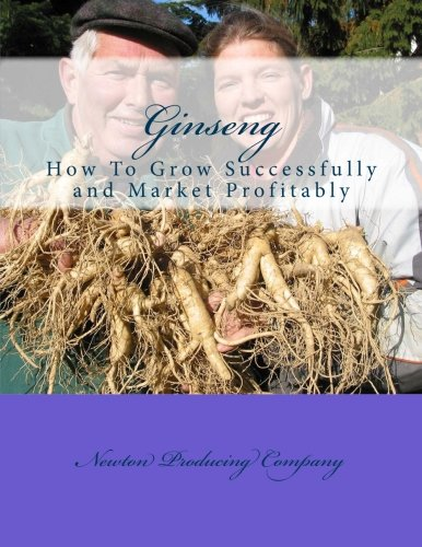 Ginseng: How To Grow Successfully and Market Profitably