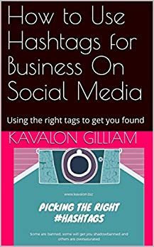 How to Use Hashtags for Business On Social Media: Using the right tags to get you found by [Gilliam, Kavalon]
