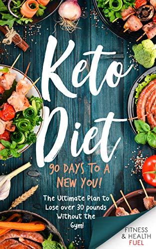 Keto Diet: 90 Days to a New You! The Ultimate Plan to Lose Over 30 Pounds Without the Gym!