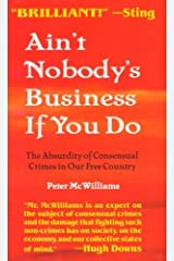 Ain't Nobody's Business If You Do: The Absurdity of Consensual Crimes in Our Free Country by Peter McWilliams (1996-06-30)