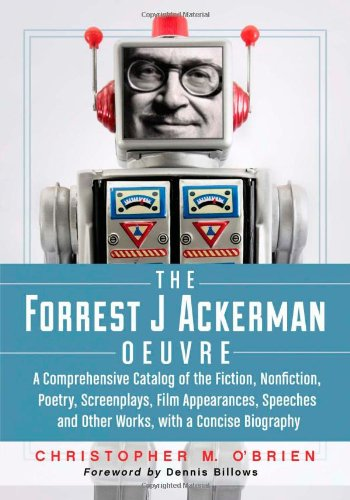 The Forrest J Ackerman Oeuvre: A Comprehensive Catalog of the Fiction, Nonfiction, Poetry, Screenplays, Film Appearances, Speeches and Other Works, with a Concise Biography from Brand: McFarland