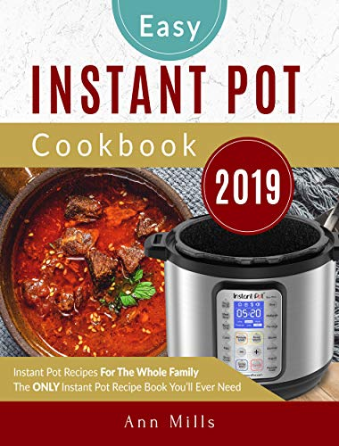 The Easy Instant Pot Cookbook 2019: Instant Pot Recipes For The Whole Family | The ONLY Instant Pot Recipe Book You'll Ever Need by Ann Mills