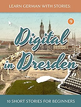 Learn German With Stories: Digital in Dresden - 10 Short Stories For Beginners (Dino lernt Deutsch 9) (German Edition) by [Klein, André]
