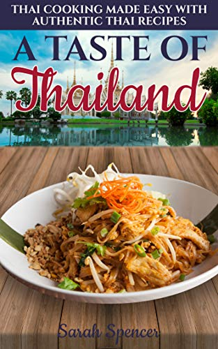 A Taste of Thailand: Thai Cooking Made Easy with Authentic Thai Recipes (Best Recipes from Around the World Book 3) by Sarah Spencer