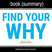 Summary of 'Find Your Why' by Simon Sinek: A Practical Guide for Discovering Purpose for You and Your Team Audiobook by FlashBooks Book Summaries Narrated by Dean Bokhari