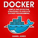 Docker: Simple and Effective Strategies to Execute Docker Programming (Volume 3) Audiobook by Daniel Jones Narrated by Pete Beretta