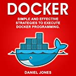 Docker: Simple and Effective Strategies to Execute Docker Programming (Volume 3) | Daniel Jones