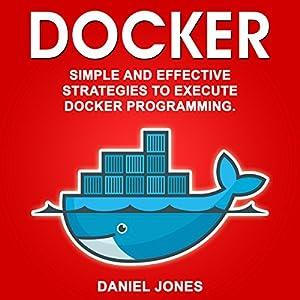 Docker: Simple and Effective Strategies to Execute Docker Programming (Volume 3) Audiobook