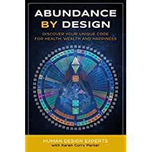 Abundance by Design: Discover Your Unique Code for Health, Wealth and Happiness with Human Design (Life by Human Design Book 1)