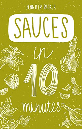 Sauces in 10 minutes: More than 240 Recipes: Everything You Need In 1 Book- Recipes Tried & True In No Time (10 minutes dishes) by Jennifer Becker